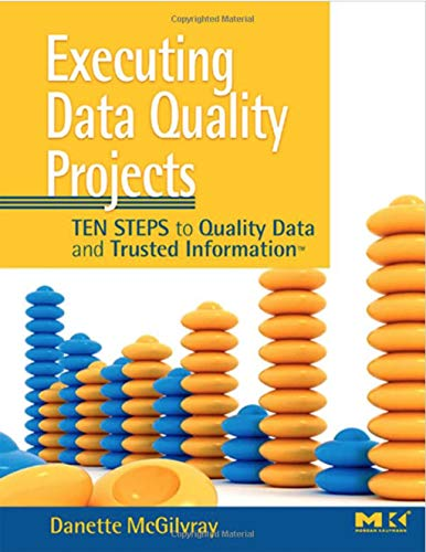 Executing Data Quality Projects: Ten Steps to Quality Data and Trusted Information: Danette ...