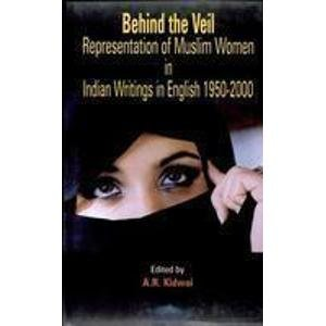 Behind the Veil Representation of Muslim Women in Indian Writings in English, 1950-2000: A.R. ...