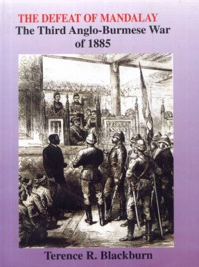 The Defeat of Mandalay: The Third Anglo-Burmese War of 1885: Terence R. Blackburn