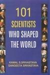 101 Great Scientists who Shaped the World: Kamal S. Srivastava,Sangeeta Srivastava