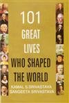 101 Great Lives who Shaped the World: Kamal S. Srivastava,Sangeeta Srivastava