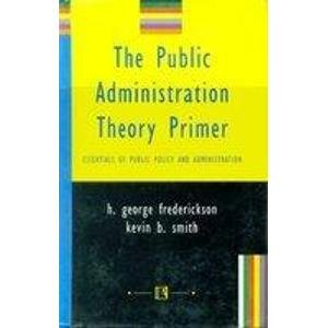 The Public Administration Theory Primer: Essentials of Public Policy and Administration: H. George ...