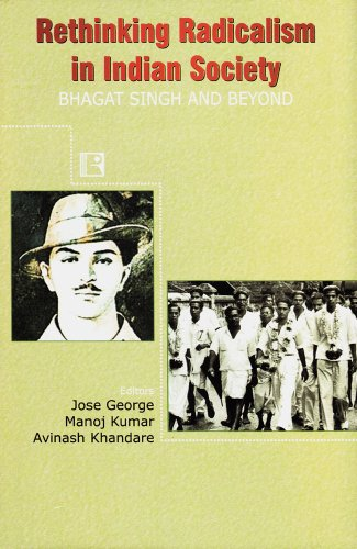 Rethinking Radicalism in Indian Society: Bhagat Singh and Beyond: J. George, M. Kumar, and A. ...