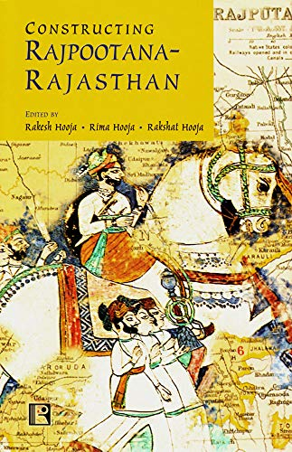 CONSTRUCTING RAJPOOTANA-RAJASTHAN: Collected Narratives in Remembrance of Bhupendra Hooja