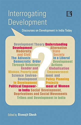 INTERROGATING DEVELOPMENT: Discourses on Development in India Today