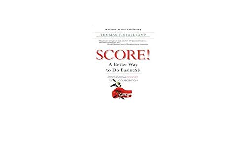 Score!: A Better Way to Do Busine$$: Moving from Conflict to Collaboration: Thomas T. Stallkamp
