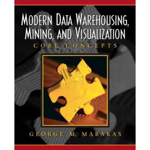 Modern Data Warehousing, Mining, and Visualization: Core Concepts: George M. Marakas