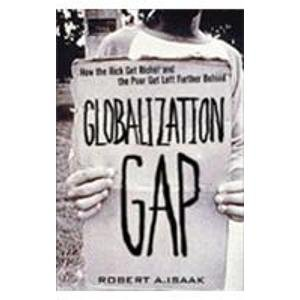 Globalization Gap: How the Rich Get Richer and the Poor Get Left Further Behind: Robert A. Isaak