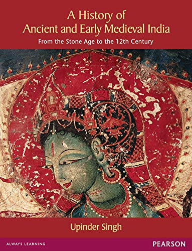 A History of Ancient and Early Medieval India from the Stone Age to the 12th Century: Upinder Singh