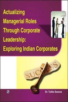 Actualizing Managerial Roles Through Corporate Leadership: Exploring Indian Corporates: Tulika ...