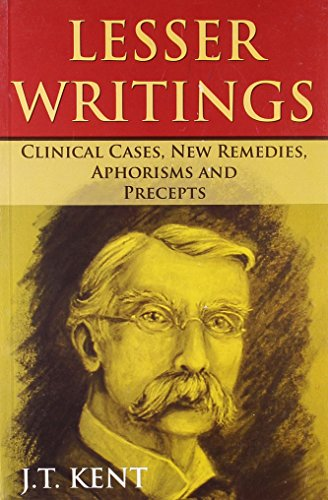 Lesser Writtings Clinical Cases, New Remedies, Aphorisms: J.T. Kent
