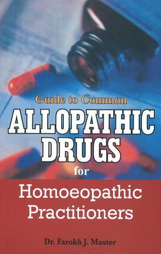 Guide to Common Allopathic Drugs for Homoeopathic Practitioners: Dr Farokh J. Master