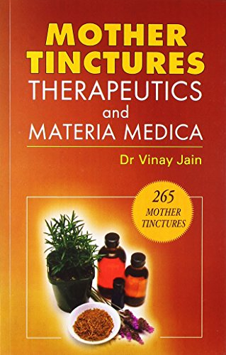 Mother Tinctures Therapeutics Materia Medica (Read About 265 Mother Tinctures): Vinay Jain