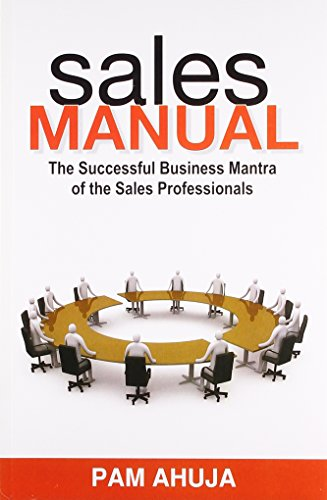 Sales Manual: The Successful Business Mantra of the Sales Professionals: Pam Ahuja