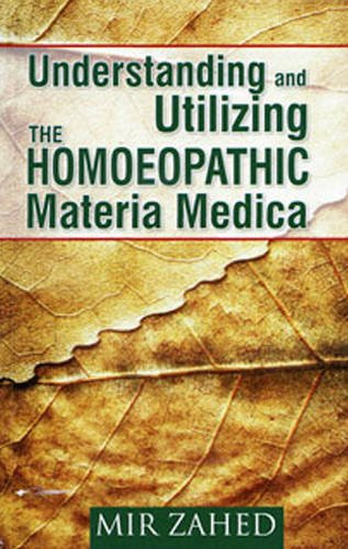 Understanding and Utilizing the Homoeopathic Materia Medica: Zahed, Mir