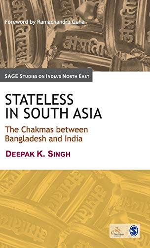Stateless in South Asia: The Chakmas Between Bangladesh and India (SAGE Studies on India`s North ...