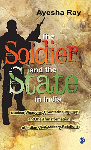 9788132109754: The Soldier and the State in India: Nuclear Weapons, Counterinsurgency, and the Transformation of Indian Civil-Military Relations