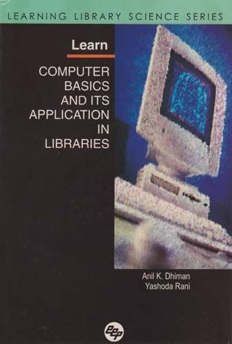 Learn Computer Basics and Its Application in Libraaries: Anil K. Dhiman,Yashoda Rani