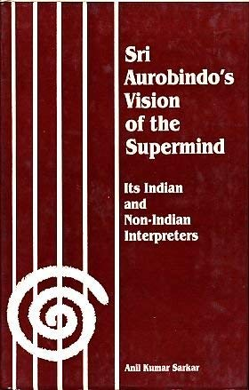 Sri Aurobindo's Vision of the Supermind: Its: Sarkar, Anil Kumar