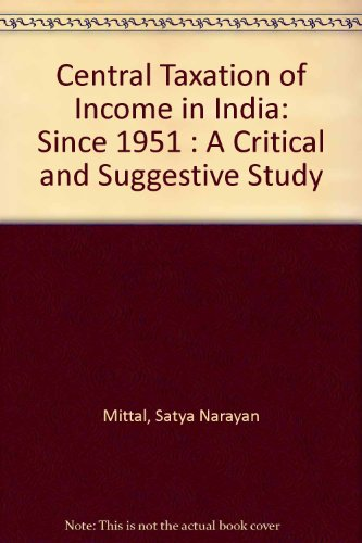 Central Taxation of Income in India Since 1951: A Critical and Suggestive Study: Satya Narayan ...