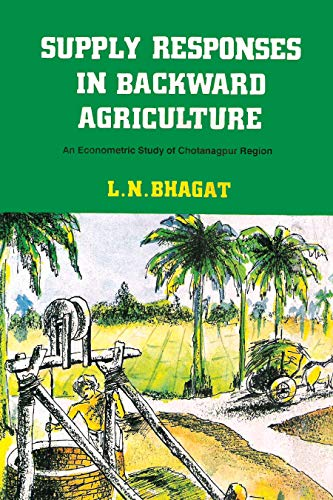 Supply Responses in Backward Agriculture: An Econometric Study of Chotanagpur Region: L.N. Bhagat