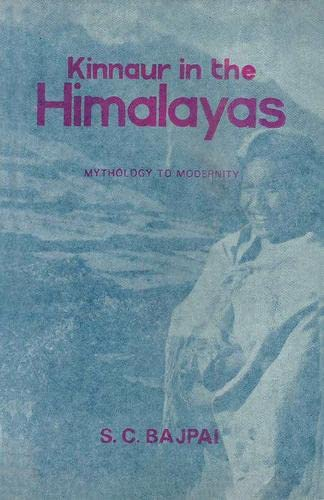 Kinnaur in the Himalayas: Mythology to Modernity: S.C. Bajapai