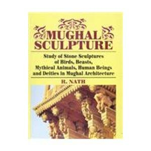 Mughal Sculpture: Study of Stone Sculptures of Birds, Beasts, Mythical Animals, Human Beings and ...