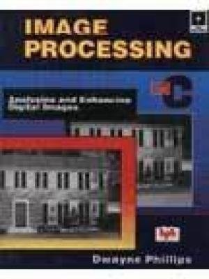 Image Processing in C: Analyzing and Enhancing Digital Images: Dwayne Phillips