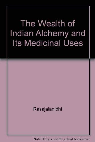 The Wealth of Indian Alchemy and Its Medicinal Uses, Being an English Translation of rasajalanidh...