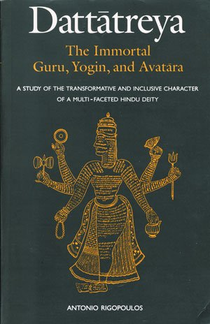 Dattatreya: The Immortal Guru, Yogin and Avatara (A Study of the Transformative and Inclusive ...
