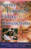 Secret Potions Elixirs and Concoctions: Botanical and Aromatic Recipes for Mind Body and Soul: ...