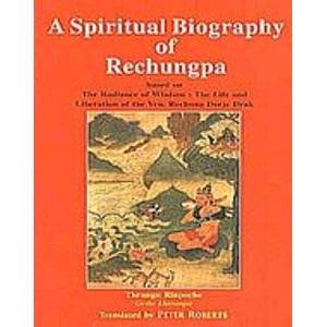 A Spiritual Biography of Rechungpa: Based on the Radinace of Wisdom; The Life and Liberation of the...