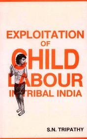 EXPLOITATION OF CHILD LABOUR IN TRIBAL INDIA.: Tripathy, S. N.