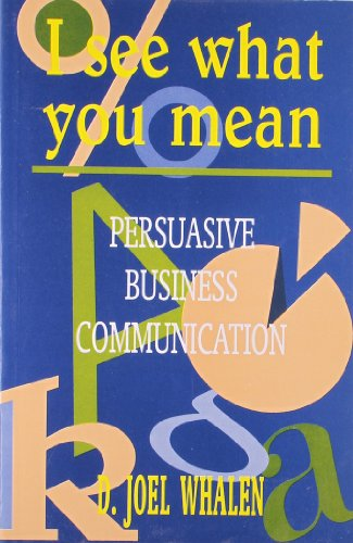 I See What You Mean: Persuasive Business Communication: D Joel Whalen