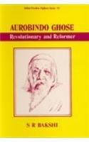 Aurobindo Ghosh: Revolutionary and Reformer (Indian Freedom: S. R. Bakshi