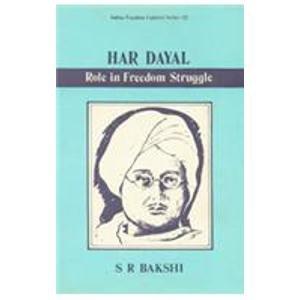 Har Dayal: Role in Freedom Struggle: S.R. Bakshi