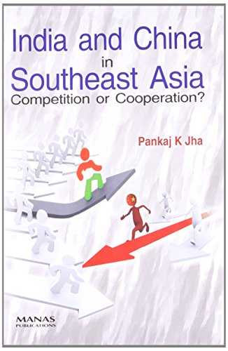 India and China in Southeast Asia : Competition or Cooperation: Pankaj K. Jha