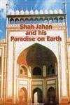 Shah Jahan and His Paradise on Earth: The Story of Shah Jahan's Creations in Agra and ...
