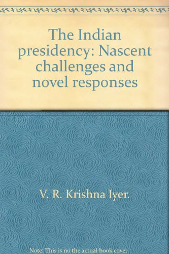 The Indian Presidency: Nascent Challenges and Novel Responses.: V. R. Krishna Iyer.