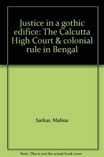 Justice in a Gothic Edifice: The Calcutta High Court and Colonial Rule in Bengal: Mahua Sarkar