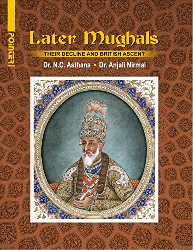 Later Mughals: Their Decline and British Ascent: N C Asthana,
