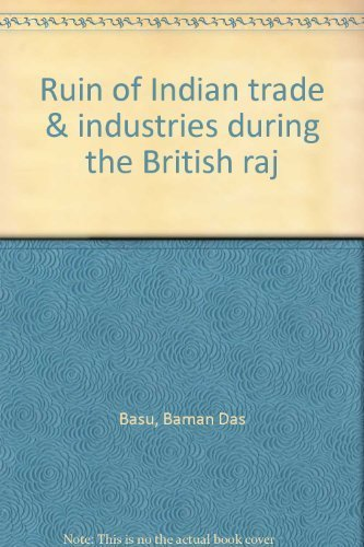 Ruin of Indian Trade and Industries during the British Raj: B.D. Basu