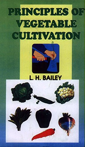 Principles of Vegetable Cultivation: L.H. Bailey