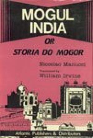 Mogul India, 1653-1708 or Storia Do Mogor: Manucci Niccolao Irvine