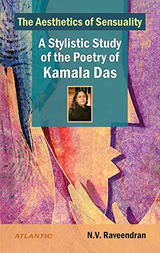 The Aesthetics of Sensuality: A Stylistic Study of the Poetry of Kamala Das: N. V. Raveendram