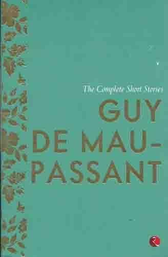 The Complete Short Stories Guy De Maupassant: Guy De Maupassant
