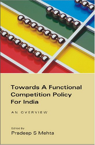 Towards a Functional Competition Policy for India : An Overview: Pradeep S Mehta