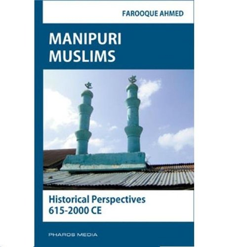 Manipuri Muslims : Historical Perspectives 615-2000 CE: Farooque Ahmed