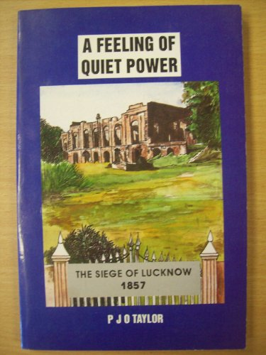 Feeling of Quiet Power, The Siege of Lucknow 1857: Taylor, P.J.O.