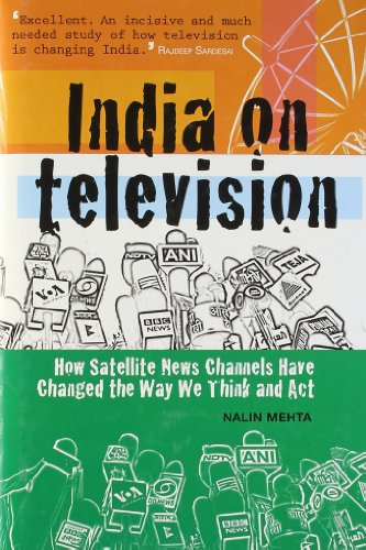 India on Television: How Satellite News Channels Have Changed the Way We Think and Act: Nalin Mehta